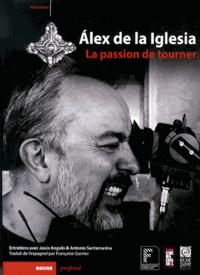 Alex de La Iglesia - Alex de la Iglesia - La passion de tourner.