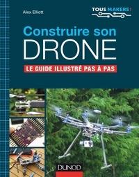 Alex Elliott - Construire son drone - Le guide illustré pas à pas.