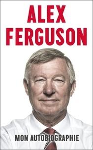 Alex Ferguson - Alex Ferguson - Mon autobiographie.