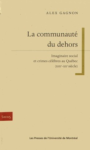 Alex Gagnon - La communauté du dehors - Imaginaire social et crimes célèbres au Québec.
