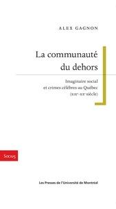 Alex Gagnon - La communauté du dehors - Imaginaire social et crimes célèbres au Québec (XIXe-XXe siècle).