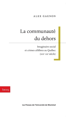 La communauté du dehors. Imaginaire social et crimes célèbres au Québec (XIXe-XXe siècle)