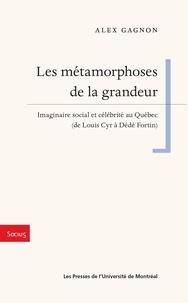 Alex Gagnon - Les métamorphoses de la grandeur - Imaginaire social et célébrité au Québec (de Louis Cyr à Dédé Fortin).