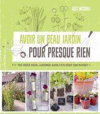 Alex Mitchell - Avoir un beau jardin pour presque rien - 100 idées pour jardiner sans exploser son budget !.