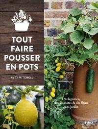Alex Mitchell - Tout faire pousser en pots - Des légumes, des aromates & des fleurs sans jardin.