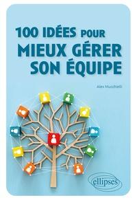 Alex Mucchielli - 100 idées pour mieux gérer son équipe.