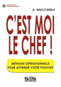 Alex Mucchielli - C'est moi le chef ! - Méthode opérationnelle pour affirmer votre pouvoir.