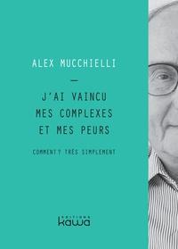 Alex Mucchielli - J'ai vaincu mes complexes et mes peurs - Comment ? Très simplement.