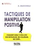 Alex Mucchielli - Tactiques de manipulation positive - Comment mieux vivre avec son entourage, ses collègues, ses chefs....