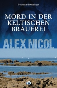 Alex Nicol et Julia Wetter - Mord in der keltischen Brauerei - Bretonische Ermittlungen.