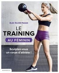 Alex Silver-Fagan - Le training au féminin - S'entraîner pour se muscler : résultats garantis.