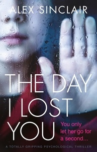 Alex Sinclair - The Day I Lost You - A totally gripping psychological thriller.