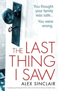 Alex Sinclair - The Last Thing I Saw - A gripping psychological thriller with a twist that will take your breath away.