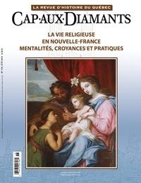 Alex Tremblay et Jean-Marie Lebel - Cap-aux-Diamants. No. 118, Été 2014 - La vie religieuse en Nouvelle-France. Mentalités, croyances et pratiques.