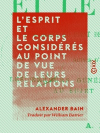 Alexander Bain et William Battier - L'esprit et le corps considérés au point de vue de leurs relations.