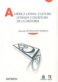 Alexander Betancourt Mendieta - América Latina : cultura letrada y escritura de la historia.