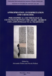 Alexander Fidora et Nicola Polloni - Appropriation, Interpretation and Criticism - Philosophical and Theological Exchanges Between the Arabic, Hebrew and Latin Intellectual Traditions.