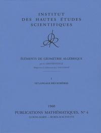 Alexander Grothendieck - Eléments de géométrie algébrique - 8 volumes : Tome 1, Le langage des schémas ; Tome 2, Etude globale élémentaire de quelques classes de morphismes ; Tome 3, Etude cohomologique des faisceaux cohérents ; Tome 4, Etude locale des schémas et des morphismes de schémas.