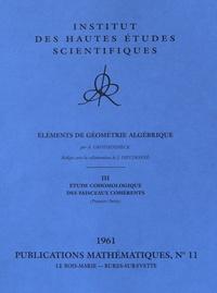 Alexander Grothendieck - Eléments de géométrie algébrique - Volume 3, Etude cohomologique des faisceaux cohérents (première partie).