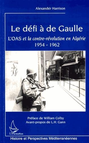 Alexander Harrison - Le défi à de Gaulle - L'OAS et la contre-révolution en Algérie 1954-1962.