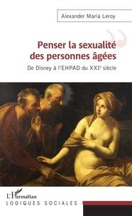 Alexander Maria Leroy - Penser la sexualité des personnes âgées - De Disney à l'EHPAD du XXIe siècle.