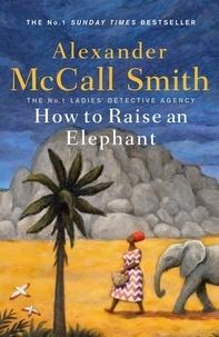 Alexander McCall Smith - How to Raise an Elephant.