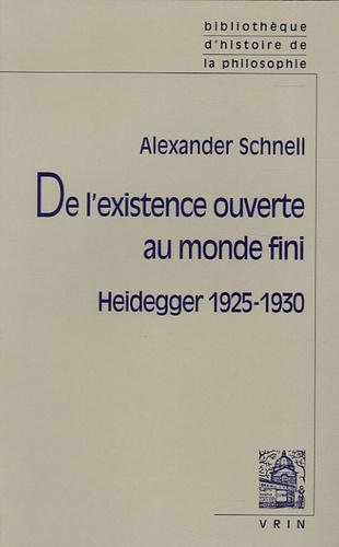 Alexander Schnell - De l'existence ouverte au monde fini - Heidegger 1925-1930.