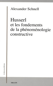 Alexander Schnell - Husserl et les fondements de la phénoménologie constructive.
