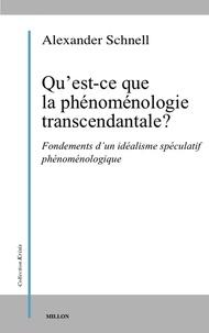Alexander Schnell - Qu'est-ce que la phénoménologie transcendantale ? - Fondements d'un idéalisme spéculatif phénoménologique.