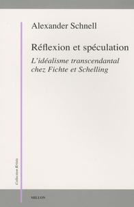 Alexander Schnell - Réflexion et spéculation - L'idéalisme transcendantal chez Fichte et Schelling.