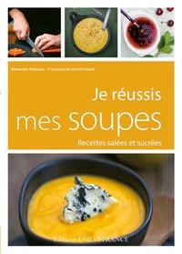 Alexandra Beauvais - Je réussis mes soupes - Recettes salées et sucrées.