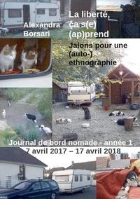 Alexandra Borsari - La liberté, ça s(e) (ap)prend - Jalons pour une (auto-)ethnographie - Journal de bord nomade - année 1 : 7 avril 2017 - 17 avril 2018.