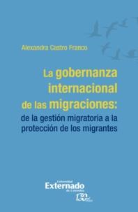 Alexandra Castro Franco - La gobernanza internacional de las migraciones - De la gestión migratoria a la protección de los migrantes.