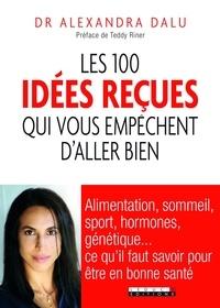 Alexandra Dalu - Les 100 idées reçues qui vous empêchent d'aller bien - Alimentation, sommeil, sport, hormones, génétique et bactéries : ce qu'il faut savoir pour être en bonne santé.