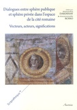 Alexandra Dardenay et Emmanuelle Rosso - Dialogues entre sphère publique et sphère privée dans l'espace de la cité romaine - Vecteurs, acteurs, significations.