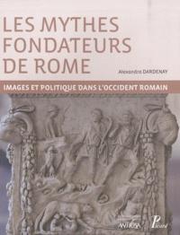 Alexandra Dardenay - Les mythes fondateurs de Rome - Images et politique dans l'Occident romain.