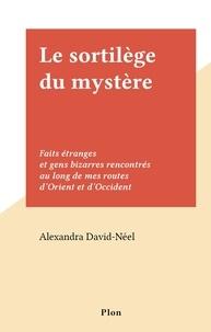 Alexandra David-Néel - Le sortilège du mystère - Faits étranges et gens bizarres rencontrés au long de mes routes d'Orient et d'Occident.