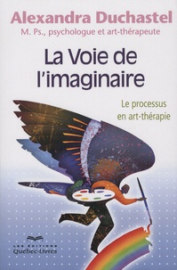 Alexandra Duchastel - La voie de l'imaginaire - Le processus en art-thérapie.