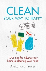 Alexandra Fraser - Clean Your Way to Happy - 1,001 tips for tidying your home and clearing your mind.