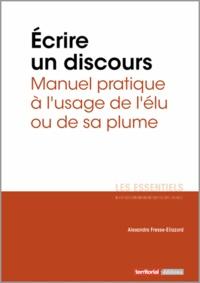 Alexandra Fresse-Eliazord - Ecrire un discours - Manuel pratique à l'usage de l'élu ou de sa plume.
