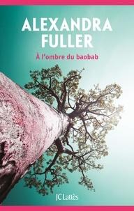 Alexandra Fuller - A l'ombre du baobab.