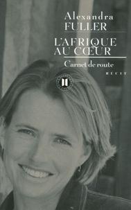 Alexandra Fuller - L'Afrique au coeur - Carnet de route.