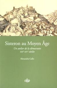 Alexandra Gallo - Sisteron au Moyen Age - Un atelier de la démocratie (XIIIe-XIVe siècles).
