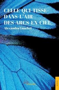 Alexandra Gauchet - Celle-qui-tisse-dans-l'air-des-arcs-en-ciel.