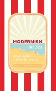 Alexandra Harris et Lara Feigel - Modernism on Sea - Art and Culture at the British Seaside.