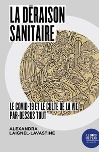 Alexandra Laignel-Lavastine - La Déraison sanitaire - Le Covid-19 et le culte de la vie par-dessus tout.