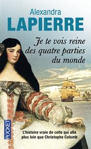 Alexandra Lapierre - Je te vois reine des quatre parties du monde - L'épopée de Dona Isabel Barreto, Conquistadora des Mers du Sud, première et seule femme amirale de l'armada espagnole.