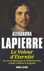 Alexandra Lapierre - Le voleur d'éternité - La vie aventureuse de William Petty érudit, esthète et brigand.
