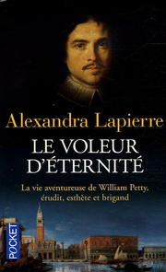 Alexandra Lapierre - Le voleur d'éternité - La vie aventureuse de William Petty, érudit, esthète et brigand.