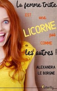 Alexandra le Borgne - La femme triste est une licorne pas comme les autres !.